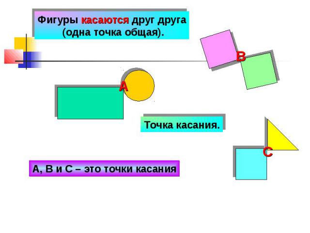 Фигуры касаются друг друга (одна точка общая). Точка касания. А, В и С – это точки касания
