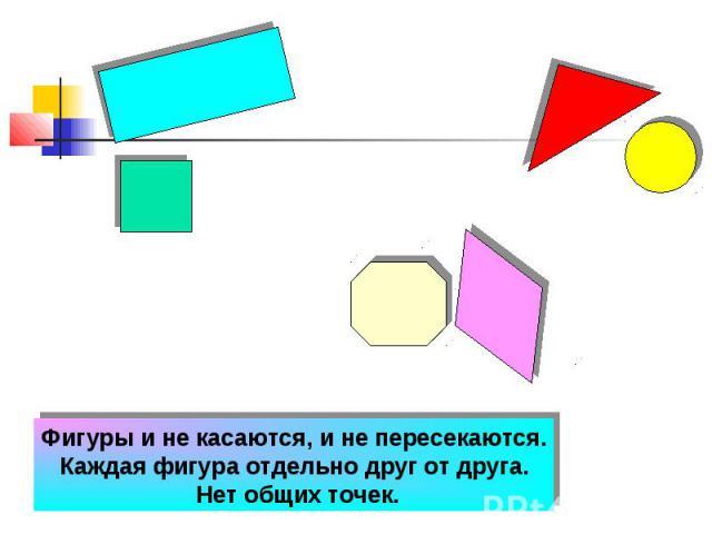 Фигуры и не касаются, и не пересекаются. Каждая фигура отдельно друг от друга. Нет общих точек.