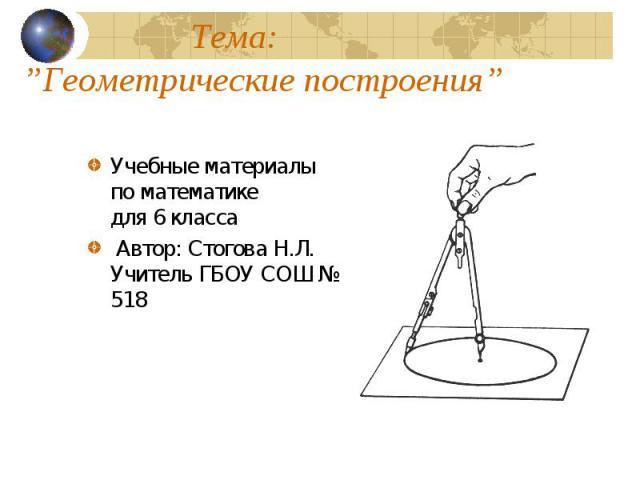 Геометрические построения Учебные материалы по математике для 6 класса Автор: Стогова Н.Л. Учитель ГБОУ СОШ № 518