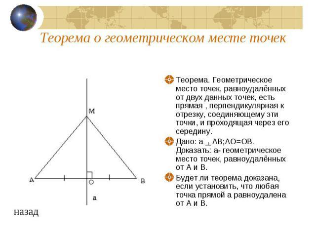 Теорема о геометрическом месте точек Теорема. Геометрическое место точек, равноудалённых от двух данных точек, есть прямая , перпендикулярная к отрезку, соединяющему эти точки, и проходящая через его середину. Дано: а AB;AO=OB. Доказать: а- геометри…