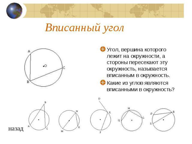 Вписанный уголУгол, вершина которого лежит на окружности, а стороны пересекают эту окружность, называется вписанным в окружность. Какие из углов являются вписанными в окружность?