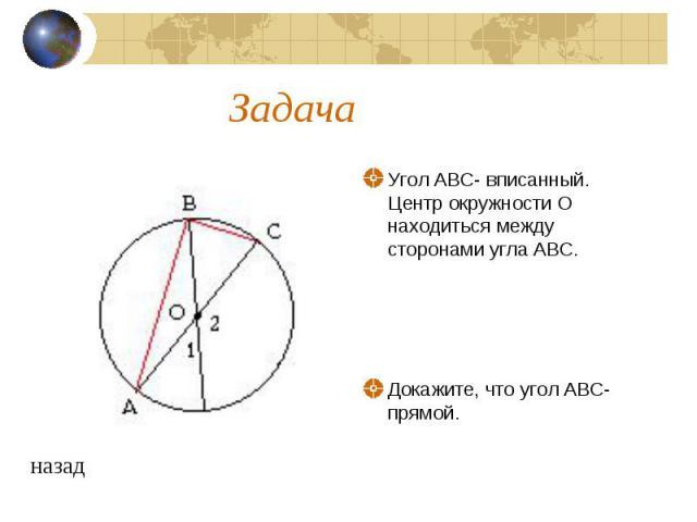 Задача Угол ABC- вписанный. Центр окружности О находиться между сторонами угла ABC. Докажите, что угол ABC- прямой.