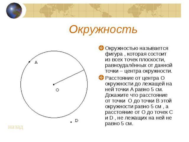 Окружность Окружностью называется фигура , которая состоит из всех точек плоскости, равноудалённых от данной точки – центра окружности. Расстояние от центра О окружности до лежащей на ней точки А равно 5 см. Докажите что расстояние от точки О до точ…