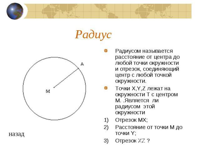 Радиус Радиусом называется расстояние от центра до любой точки окружности и отрезок, соединяющий центр с любой точкой окружности. Точки X,Y,Z лежат на окружности T с центром М. .Является ли радиусом этой окружности Отрезок MX; Расстояние от точки М …