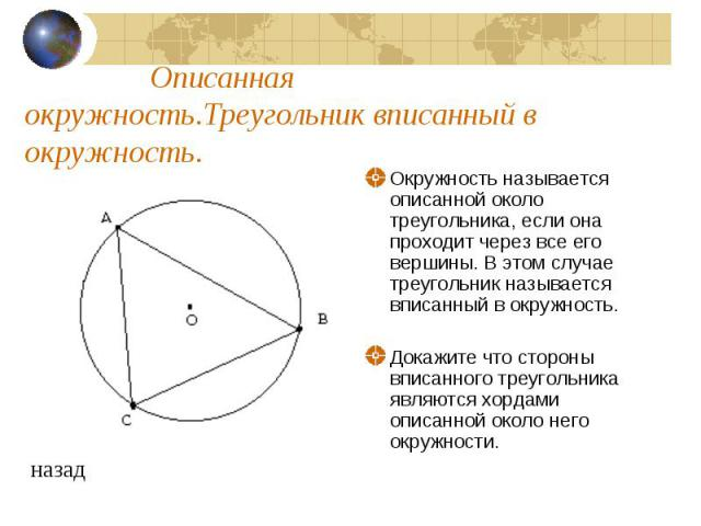 Описанная окружность.Треугольник вписанный в окружность.Окружность называется описанной около треугольника, если она проходит через все его вершины. В этом случае треугольник называется вписанный в окружность. Докажите что стороны вписанного треугол…