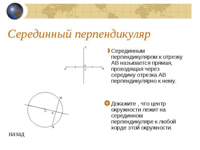 Серединный перпендикулярСерединным перпендикуляром к отрезку АВ называется прямая, проходящая через середину отрезка АВ перпендикулярно к нему. Докажите , что центр окружности лежит на серединном перпендикуляре к любой хорде этой окружности.