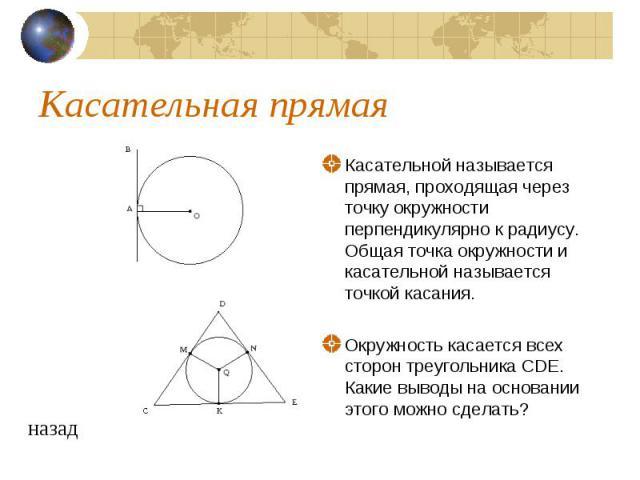 Касательная прямаяКасательной называется прямая, проходящая через точку окружности перпендикулярно к радиусу. Общая точка окружности и касательной называется точкой касания. Окружность касается всех сторон треугольника CDE. Какие выводы на основании…