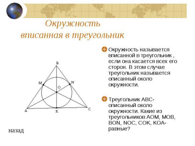 Окружность вписанная в треугольникОкружность называется вписанной в треугольник , если она касается всех его сторон. В этом случае треугольник называется описанный около окружности. Треугольник ABC-описанный около окружности. Какие из треугольников …