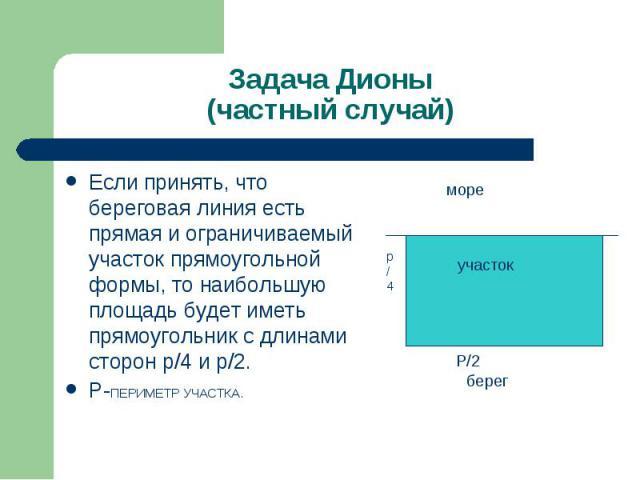 Задача Дионы (частный случай) Если принять, что береговая линия есть прямая и ограничиваемый участок прямоугольной формы, то наибольшую площадь будет иметь прямоугольник с длинами сторон р/4 и р/2. Р-ПЕРИМЕТР УЧАСТКА.