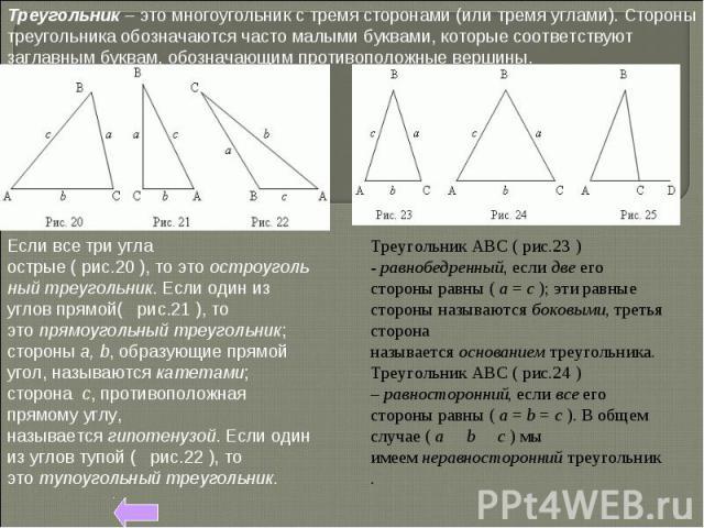Треугольник– это многоугольник с тремя сторонами (или тремя углами). Стороны треугольника обозначаются часто малыми буквами, которые соответствуют заглавным буквам, обозначающим противоположные вершины. Есливсетриугла острые(рис.20),тоэтоо…