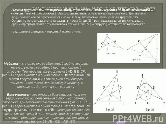 Высотатреугольника - этоперпендикуляр,опущенный из любой вершины на противоположную сторону(или её продолжение).Эта сторона называетсяоснованием треугольника.Три высоты треугольникавсегдапересекаютсяв одной точке, называемойортоцентром…