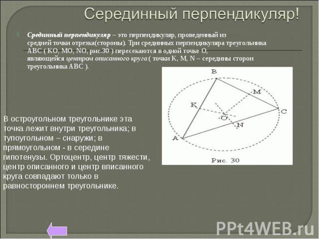 Серединный перпендикуляр! Срединный перпендикуляр– это перпендикуляр, проведенный из среднейточкиотрезка(стороны).Три срединных перпендикуляра треугольника АВС(KO,MO,NO, рис.30) пересекаются в одной точке О, являющейсяцентромописанного кр…