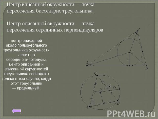 Центр вписанной окружности — точка пересечениябиссектристреугольника. Центр описанной окружности — точка пересечениясерединных перпендикуляров центр описанной околопрямоугольного треугольникаокружности лежит на серединегипотенузы; центр описан…
