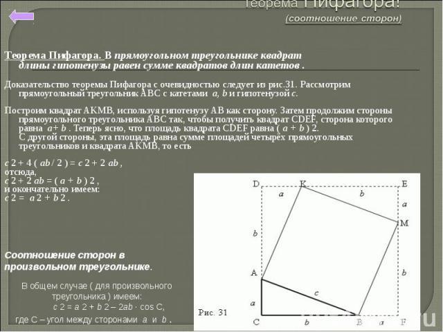 Теорема Пифагора. В прямоугольном треугольнике квадрат длиныгипотенузы равен сумме квадратов длин катетов . Доказательство теоремы Пифагора с очевидностью следует из рис.31.Рассмотрим прямоугольный треугольникABCс катетамиa,bи гипотенузойc.…