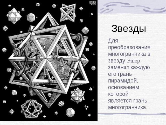 Звезды Для преобразования многогранника в звезду Эшер заменял каждую его грань пирамидой, основанием которой является грань многогранника.