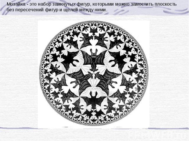 Мозайка - это набор замкнутых фигур, которыми можно замостить плоскость без пересечений фигур и щелей между ними.