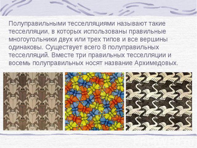 Полуправильными тесселляциями называют такие тесселляции, в которых использованы правильные многоугольники двух или трех типов и все вершины одинаковы. Существует всего 8 полуправильных тесселляций. Вместе три правильных тесселляции и восемь полупра…