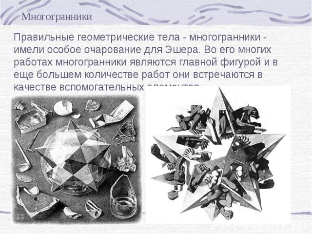 Правильные геометрические тела - многогранники - имели особое очарование для Эшера. Во его многих работах многогранники являются главной фигурой и в еще большем количестве работ они встречаются в качестве вспомогательных элементов.