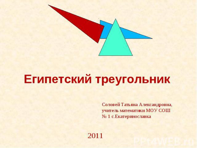 Египетский треугольник Соловей Татьяна Александровна, учитель математики МОУ СОШ № 1 с.Екатеринославка