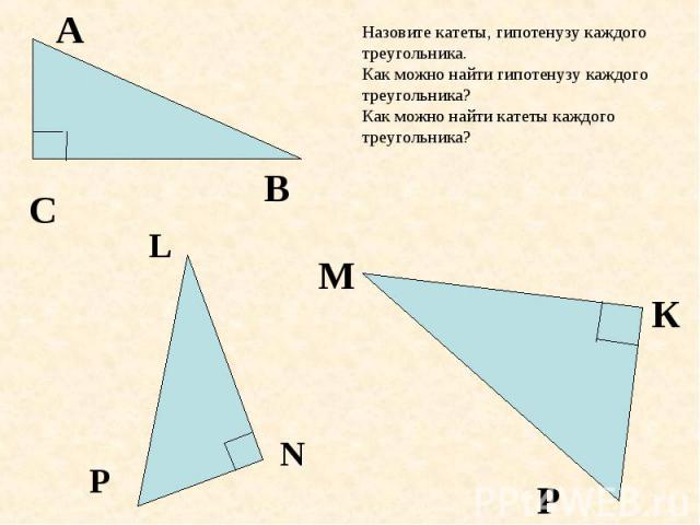 Назовите катеты, гипотенузу каждого треугольника. Как можно найти гипотенузу каждого треугольника? Как можно найти катеты каждого треугольника?