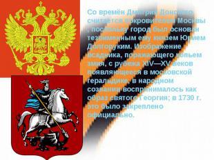 Со времён Дмитрия Донского считается покровителем Москвы, поскольку город был ос