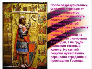 После безрезультатных уговоров отречься от Христа, император приказал подвергнут