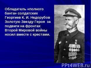 Обладатель «полного банта» солдатских Георгиев К.И.Недорубов Золотую Звезду Ге