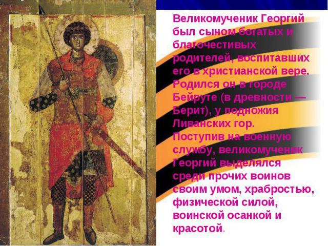 Великомученик Георгий был сыном богатых и благочестивых родителей, воспитавших его в христианской вере. Родился он в городе Бейруте (в древности — Берит), у подножия Ливанских гор. Поступив на военную службу, великомученик Георгий выделялся среди пр…