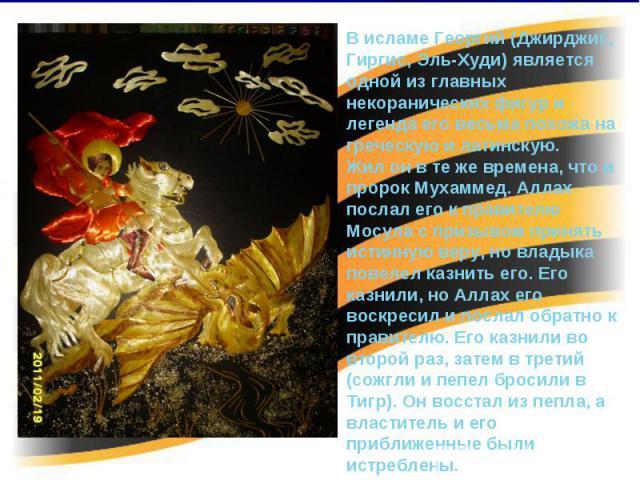 В исламе Георгий (Джирджис, Гиргис, Эль-Худи) является одной из главных некоранических фигур и легенда его весьма похожа на греческую и латинскую. Жил он в те же времена, что и пророк Мухаммед. Аллах послал его к правителю Мосула с призывом принять …