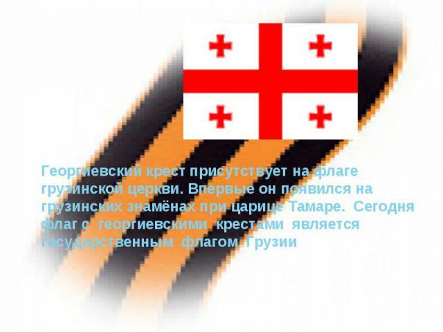 Георгиевский крест присутствует на флаге грузинской церкви. Впервые он появился на грузинских знамёнах при царице Тамаре. Сегодня флаг с георгиевскими крестами является государственным флагом Грузии