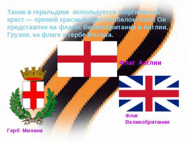 Также в геральдике используется георгиевский крест— прямой красный крест на белом поле. Он представлен на флагах Великобритании и Англии, Грузии, на флаге и гербе Милана.