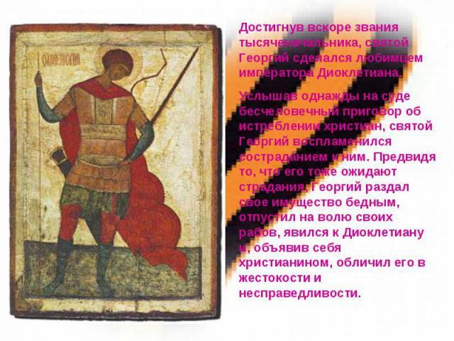 Достигнув вскоре звания тысяченачальника, святой Георгий сделался любимцем императора Диоклетиана. Услышав однажды на суде бесчеловечный приговор об истреблении христиан, святой Георгий воспламенился состраданием к ним. Предвидя то, что его тоже ожи…