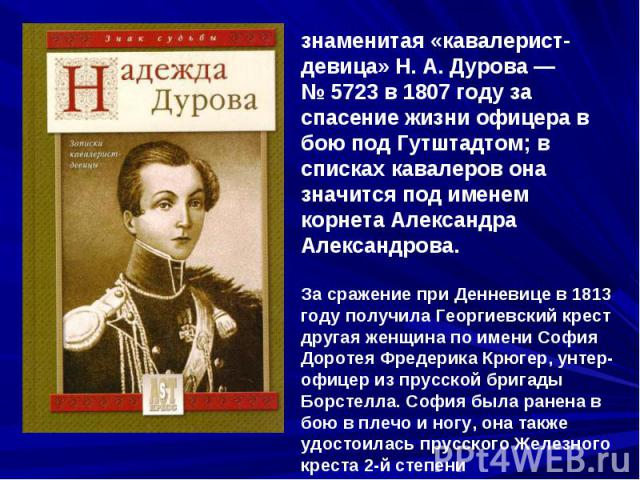 знаменитая «кавалерист-девица» Н.А.Дурова— №5723 в 1807 году за спасение жизни офицера в бою под Гутштадтом; в списках кавалеров она значится под именем корнета Александра Александрова. За сражение при Денневице в 1813 году получила Георгиевский…