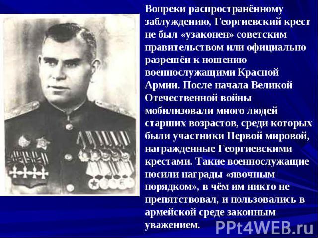 Вопреки распространённому заблуждению, Георгиевский крест не был «узаконен» советским правительством или официально разрешён к ношению военнослужащими Красной Армии. После начала Великой Отечественной войны мобилизовали много людей старших возрастов…