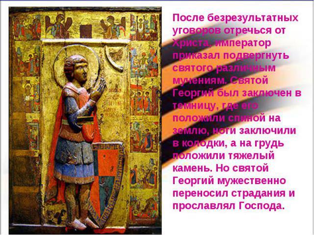 После безрезультатных уговоров отречься от Христа, император приказал подвергнуть святого различным мучениям. Святой Георгий был заключен в темницу, где его положили спиной на землю, ноги заключили в колодки, а на грудь положили тяжелый камень. Но с…