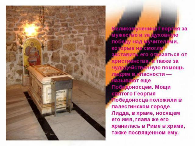 Великомученика Георгия за мужество и за духовную победу над мучителями, которые не смогли заставить его отказаться от христианства, а также за чудодейственную помощь людям в опасности — называют еще Победоносцем. Мощи святого Георгия Победоносца пол…
