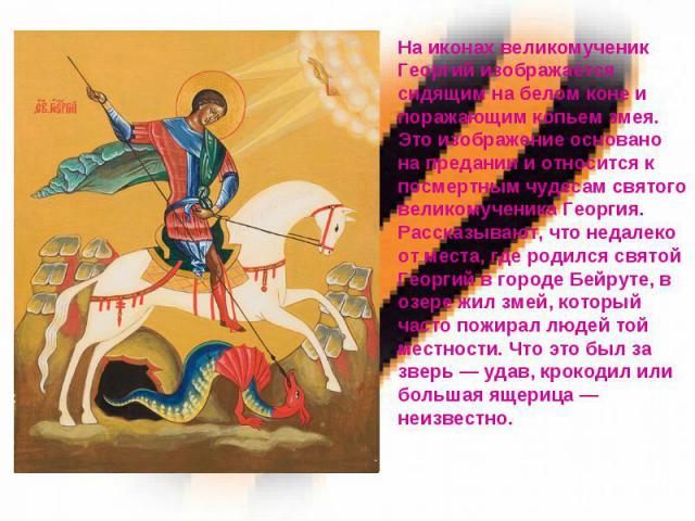 На иконах великомученик Георгий изображается сидящим на белом коне и поражающим копьем змея. Это изображение основано на предании и относится к посмертным чудесам святого великомученика Георгия. Рассказывают, что недалеко от места, где родился свято…