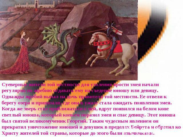 Суеверные жители той местности для утоления ярости змея начали регулярно по жребию отдавать ему на съедение юношу или девицу. Однажды жребий выпал на дочь правителя той местности. Ее отвели к берегу озера и привязали, где она в ужасе стала ожидать п…