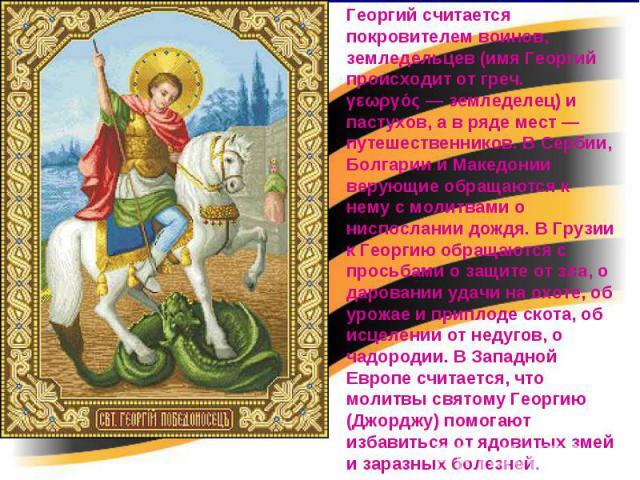 Георгий считается покровителем воинов, земледельцев (имя Георгий происходит от греч. γεωργός— земледелец) и пастухов, а в ряде мест— путешественников. В Сербии, Болгарии и Македонии верующие обращаются к нему с молитвами о ниспослании дождя. В Гру…