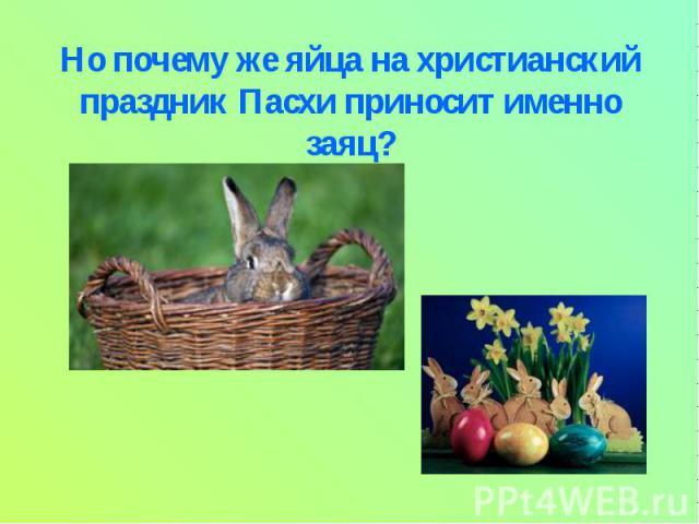 Но почему же яйца на христианский праздник Пасхи приносит именно заяц?