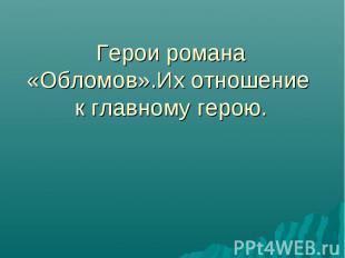Герои романа «Обломов».Их отношение к главному герою