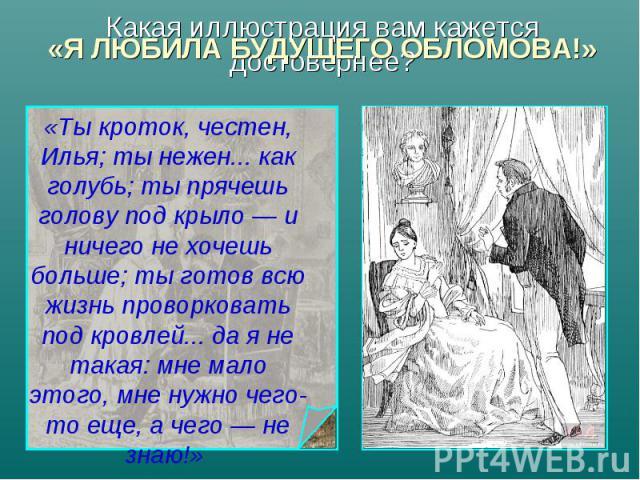 «Я ЛЮБИЛА БУДУЩЕГО ОБЛОМОВА!» «Ты кроток, честен, Илья; ты нежен... как голубь; ты прячешь голову под крыло — и ничего не хочешь больше; ты готов всю жизнь проворковать под кровлей... да я не такая: мне мало этого, мне нужно чего-то еще, а чего — не…