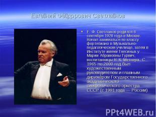 Евге ний Фё дорович Светла новЕ. Ф. Светланов родился 6 сентября 1928 года в Мос