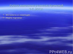 Работа выполнена уч.англ.яз.Куликовой З.Е.,2011г.Материалы из википедии. Яндекс.