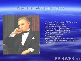 Ю рий Никола евич Григоро вич Родился 2 января 1927 года в Ленинграде в семье сл