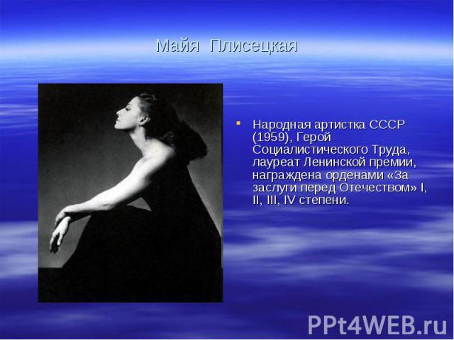 Майя Плисецкая Народная артистка СССР (1959), Герой Социалистического Труда, лауреат Ленинской премии, награждена орденами «За заслуги перед Отечеством» I, II, III, IV степени.