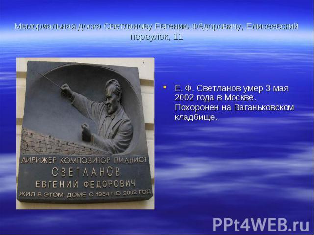 Мемориальная доска Светланову Евгению Фёдоровичу, Елисеевский переулок, 11 Е. Ф. Светланов умер 3 мая 2002 года в Москве. Похоронен на Ваганьковском кладбище.