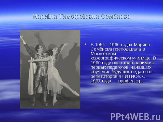 Мари на Тимофе евна Семёнова В 1954—1960 годах Марина Семёнова преподавала в Московском хореографическом училище. В 1960 году она стала одним из первых педагогов, начавших обучение будущих педагогов-репетиторов в ГИТИСе. С 1997 года — профессор.