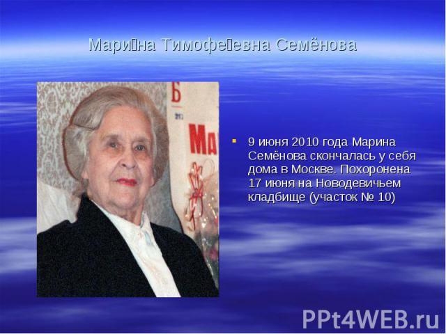 Мари на Тимофе евна Семёнова 9 июня 2010 года Марина Семёнова скончалась у себя дома в Москве. Похоронена 17 июня на Новодевичьем кладбище (участок № 10)