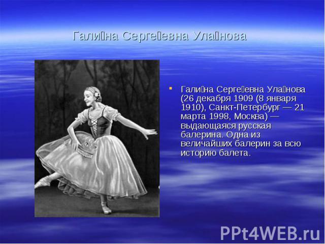 Гали на Серге евна Ула нова Гали на Серге евна Ула нова (26 декабря 1909 (8 января 1910), Санкт-Петербург — 21 марта 1998, Москва) — выдающаяся русская балерина. Одна из величайших балерин за всю историю балета.
